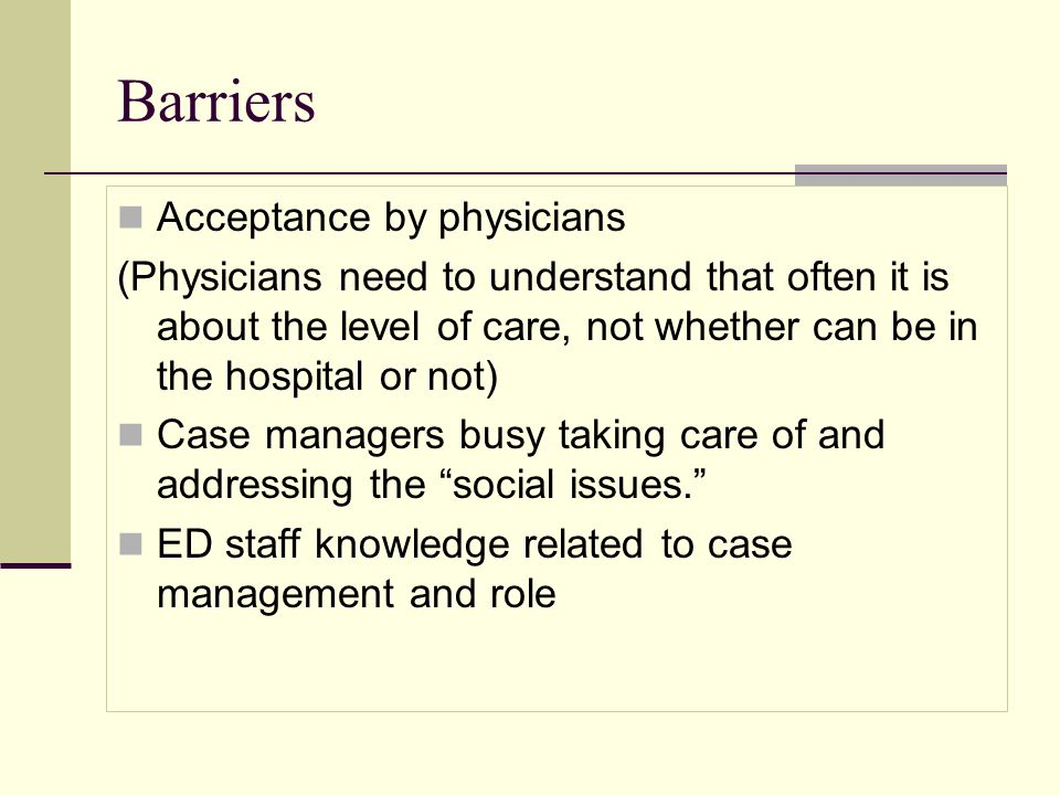 Barriers Acceptance by physicians (Physicians need to understand that often it is about the level of care, not whether can be in the hospital or not) Case managers busy taking care of and addressing the social issues.