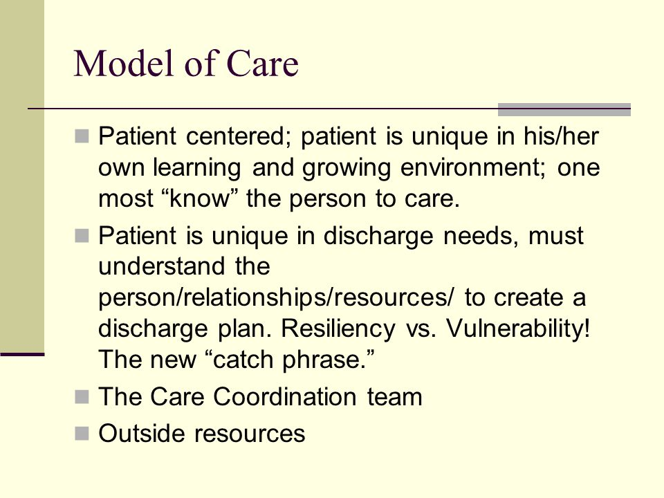 Model of Care Patient centered; patient is unique in his/her own learning and growing environment; one most know the person to care.