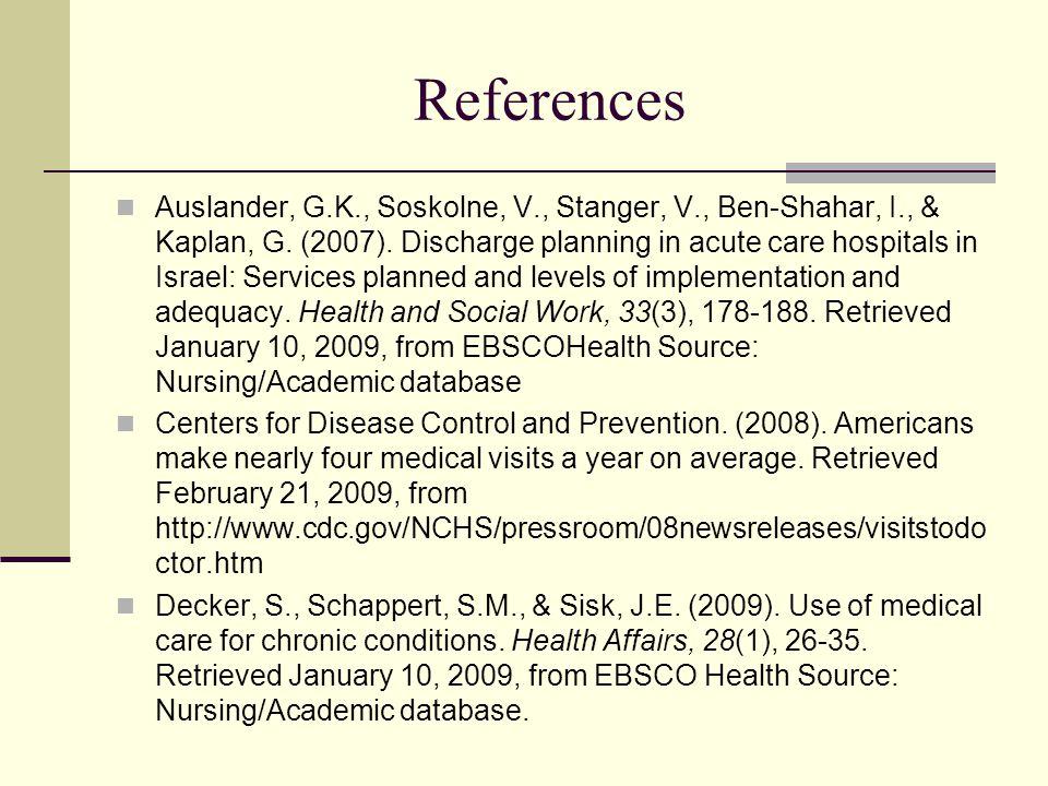 References Auslander, G.K., Soskolne, V., Stanger, V., Ben-Shahar, I., & Kaplan, G. (2007). Discharge planning in acute care hospitals in Israel: Serv
