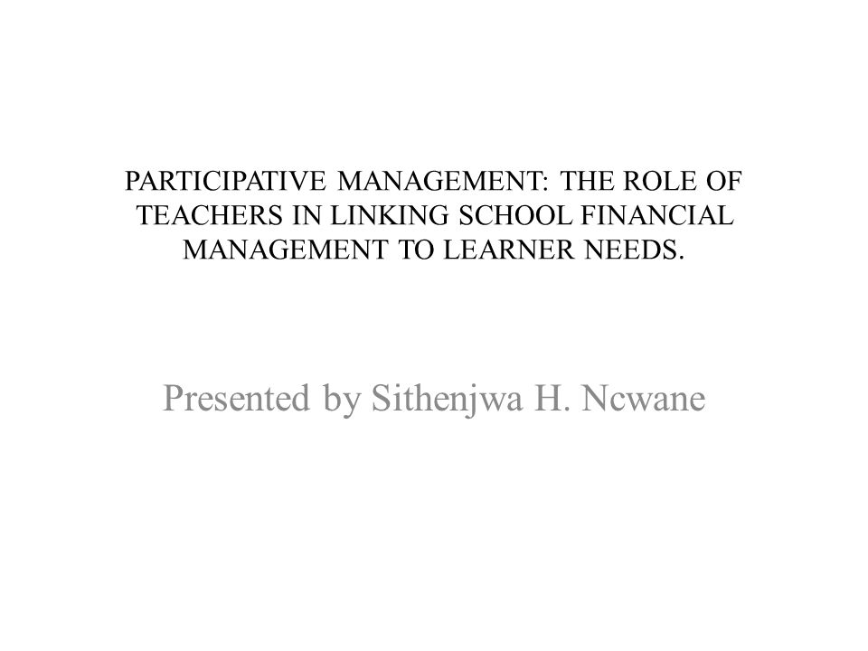 PARTICIPATIVE MANAGEMENT: THE ROLE OF TEACHERS IN LINKING SCHOOL FINANCIAL MANAGEMENT TO LEARNER NEEDS. Presented by Sithenjwa H. Ncwane