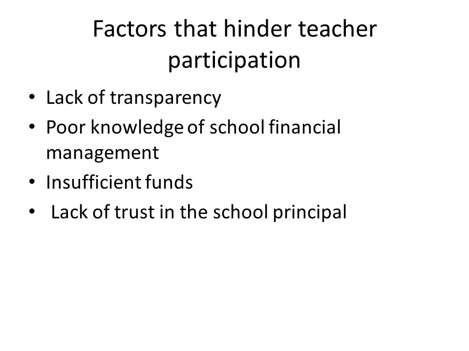 Factors that hinder teacher participation Lack of transparency Poor knowledge of school financial management Insufficient funds Lack of trust in the s