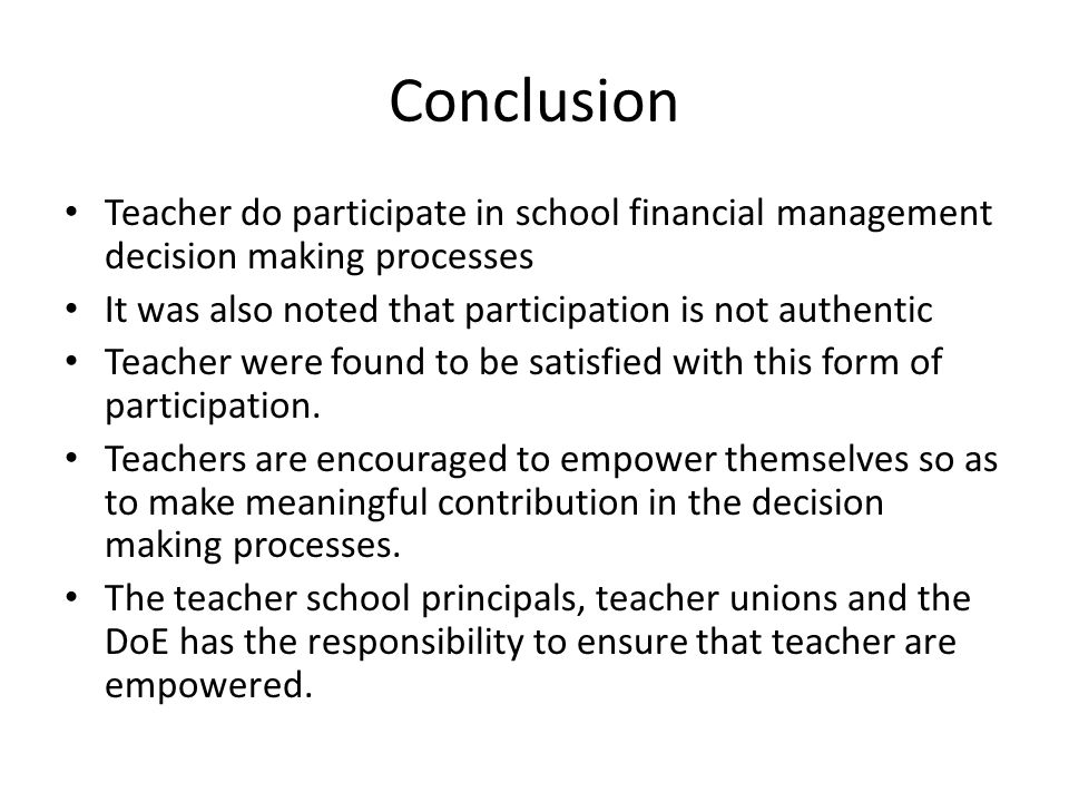 Conclusion Teacher do participate in school financial management decision making processes It was also noted that participation is not authentic Teacher were found to be satisfied with this form of participation.