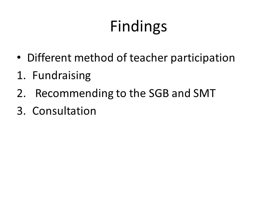 Findings Different method of teacher participation 1.Fundraising 2. Recommending to the SGB and SMT 3.Consultation