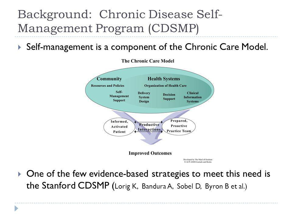 Background: Chronic Disease Self- Management Program (CDSMP) Self-management is a component of the Chronic Care Model.