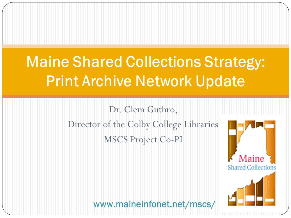 Dr. Clem Guthro, Director of the Colby College Libraries MSCS Project Co-PI Maine Shared Collections Strategy: Print Archive Network Update www.mainei