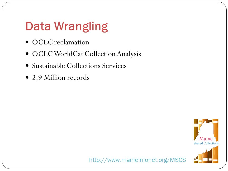 Data Wrangling http://www.maineinfonet.org/MSCS OCLC reclamation OCLC WorldCat Collection Analysis Sustainable Collections Services 2.9 Million records