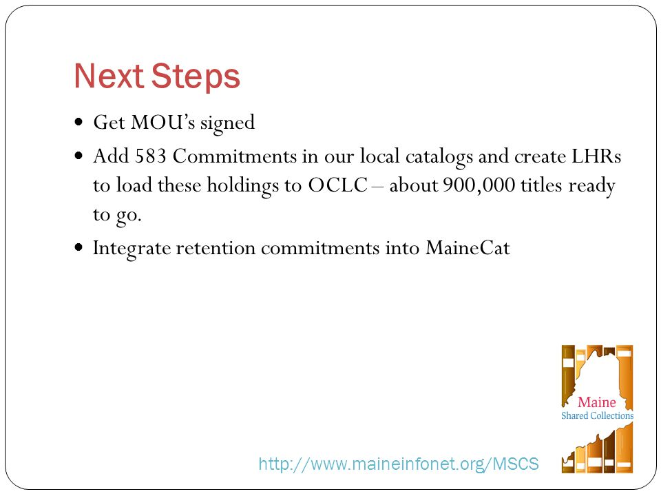 Next Steps http://www.maineinfonet.org/MSCS Get MOUs signed Add 583 Commitments in our local catalogs and create LHRs to load these holdings to OCLC – about 900,000 titles ready to go.