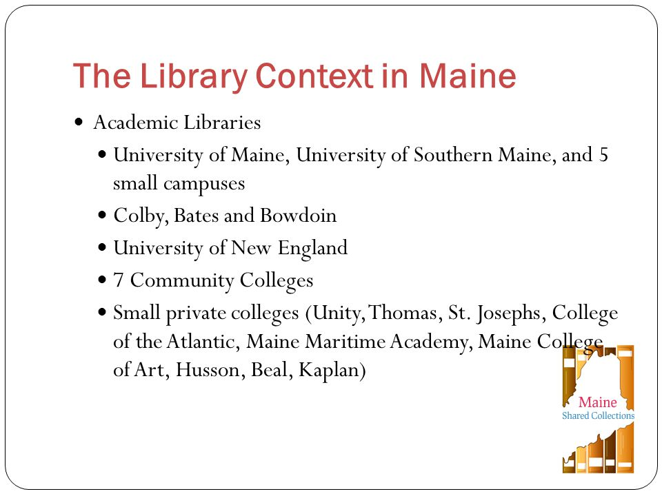Academic Libraries University of Maine, University of Southern Maine, and 5 small campuses Colby, Bates and Bowdoin University of New England 7 Community Colleges Small private colleges (Unity, Thomas, St.