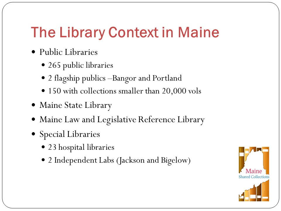 Public Libraries 265 public libraries 2 flagship publics –Bangor and Portland 150 with collections smaller than 20,000 vols Maine State Library Maine Law and Legislative Reference Library Special Libraries 23 hospital libraries 2 Independent Labs (Jackson and Bigelow) The Library Context in Maine
