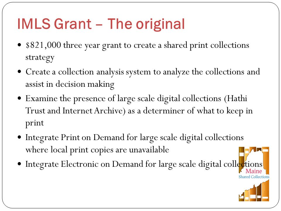 $821,000 three year grant to create a shared print collections strategy Create a collection analysis system to analyze the collections and assist in decision making Examine the presence of large scale digital collections (Hathi Trust and Internet Archive) as a determiner of what to keep in print Integrate Print on Demand for large scale digital collections where local print copies are unavailable Integrate Electronic on Demand for large scale digital collections IMLS Grant – The original