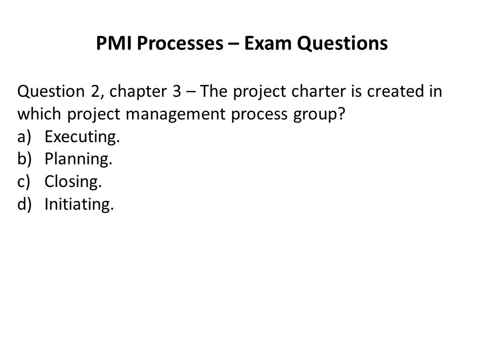 PMI Processes – Exam Questions Question 2, chapter 3 – The project charter is created in which project management process group.