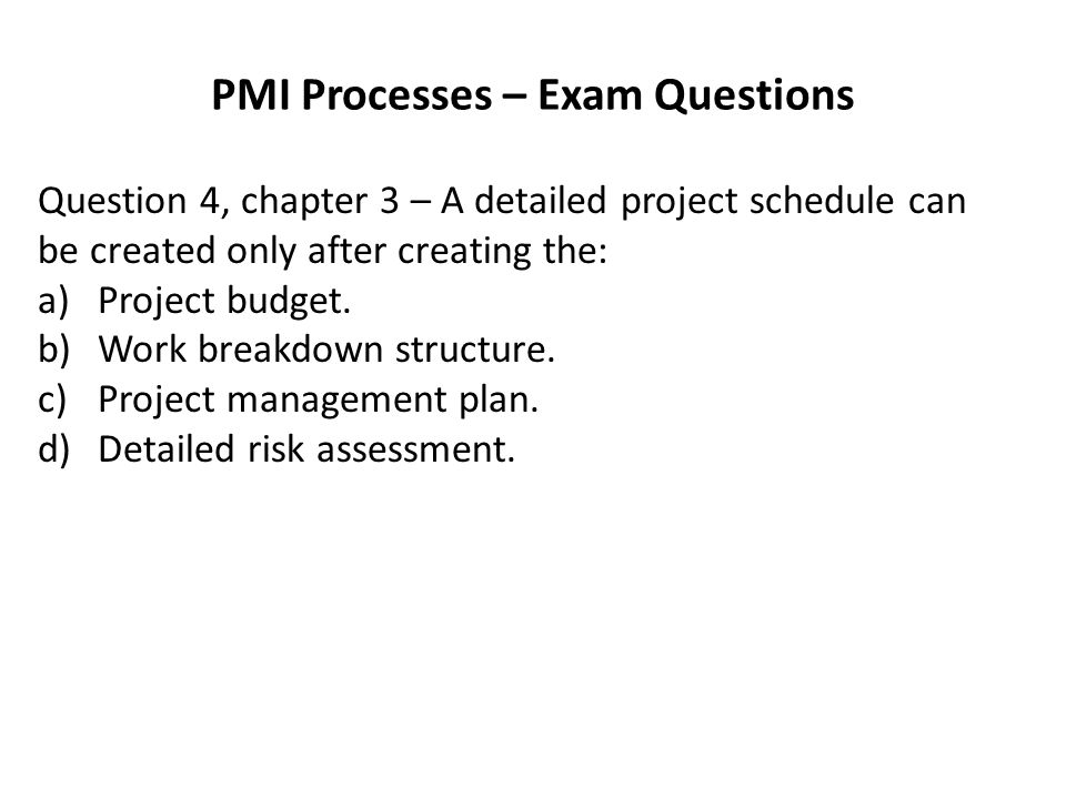 PMI Processes – Exam Questions Question 4, chapter 3 – A detailed project schedule can be created only after creating the: a)Project budget.
