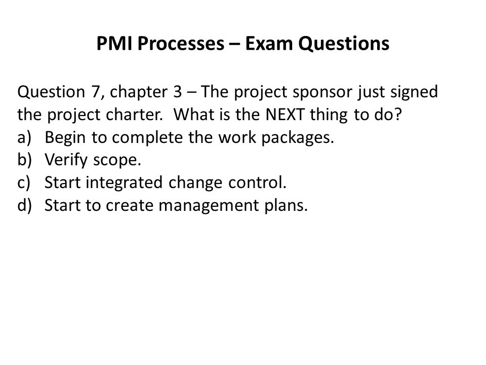 PMI Processes – Exam Questions Question 7, chapter 3 – The project sponsor just signed the project charter.