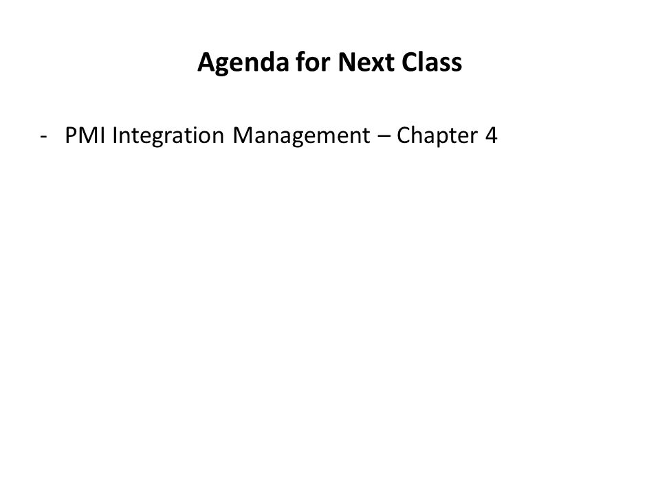 Agenda for Next Class -PMI Integration Management – Chapter 4
