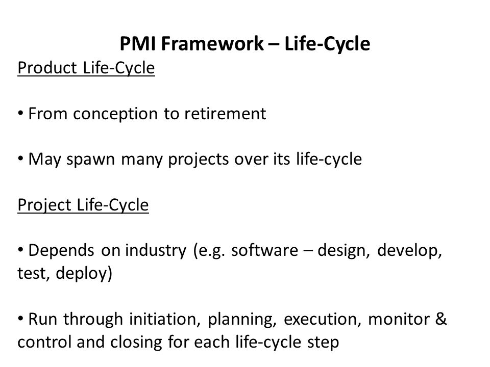 PMI Framework – Life-Cycle Product Life-Cycle From conception to retirement May spawn many projects over its life-cycle Project Life-Cycle Depends on industry (e.g.