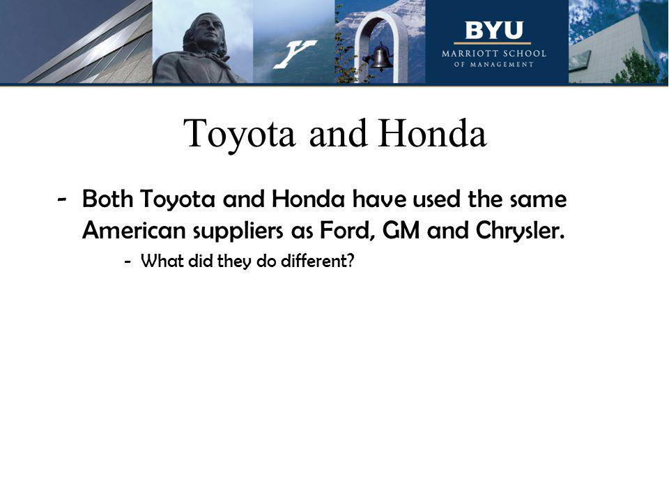 Toyota and Honda -Both Toyota and Honda have used the same American suppliers as Ford, GM and Chrysler.