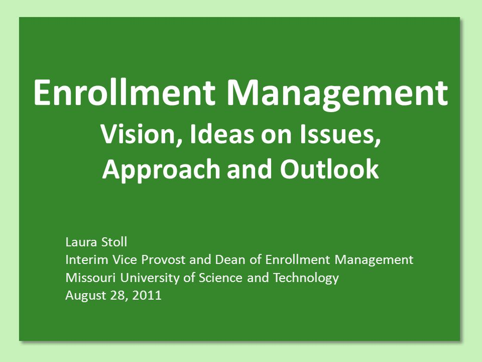 Enrollment Management Vision, Ideas on Issues, Approach and Outlook Laura Stoll Interim Vice Provost and Dean of Enrollment Management Missouri University of Science and Technology August 28, 2011