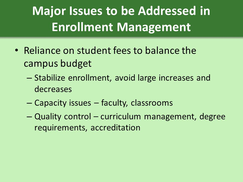 Major Issues to be Addressed in Enrollment Management Reliance on student fees to balance the campus budget – Stabilize enrollment, avoid large increases and decreases – Capacity issues – faculty, classrooms – Quality control – curriculum management, degree requirements, accreditation