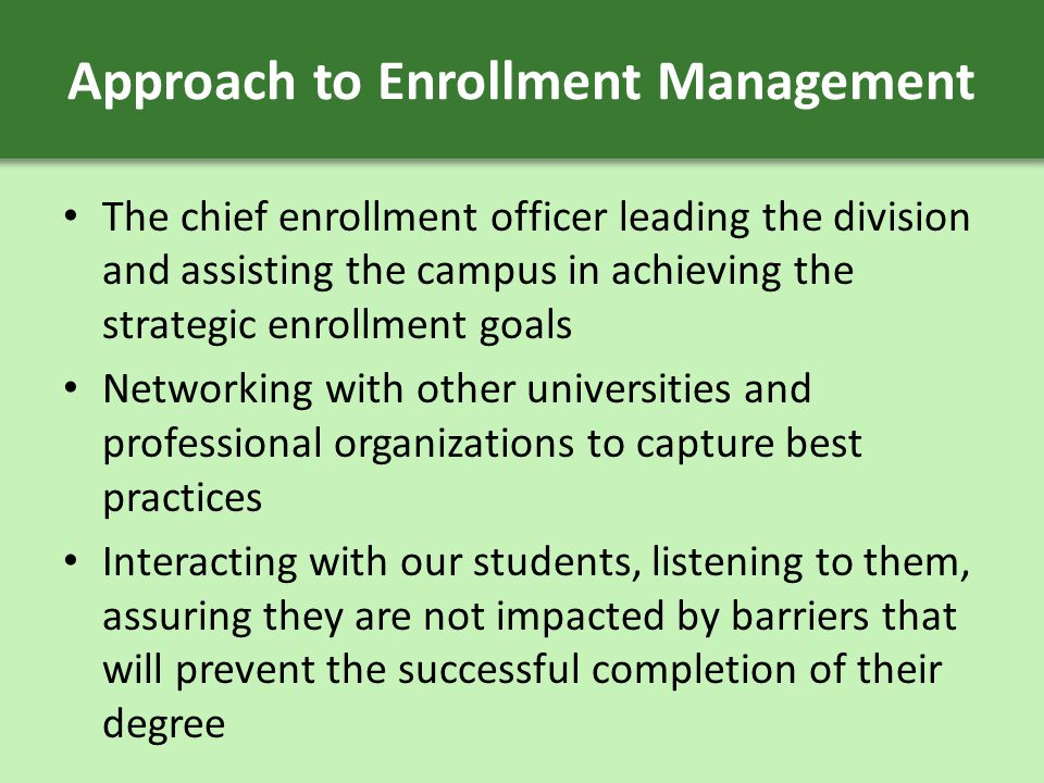 Approach to Enrollment Management The chief enrollment officer leading the division and assisting the campus in achieving the strategic enrollment goals Networking with other universities and professional organizations to capture best practices Interacting with our students, listening to them, assuring they are not impacted by barriers that will prevent the successful completion of their degree