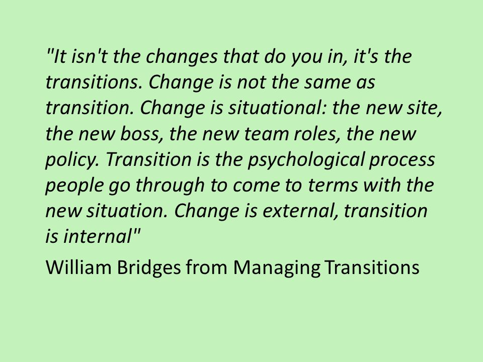 It isn t the changes that do you in, it s the transitions.