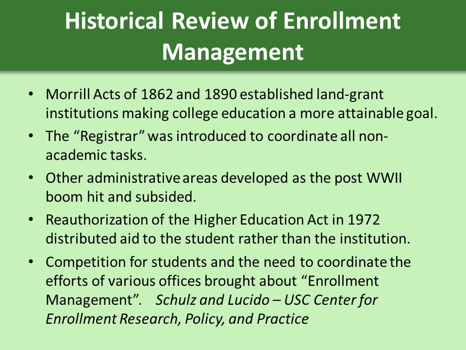 Historical Review of Enrollment Management Morrill Acts of 1862 and 1890 established land-grant institutions making college education a more attainable goal.