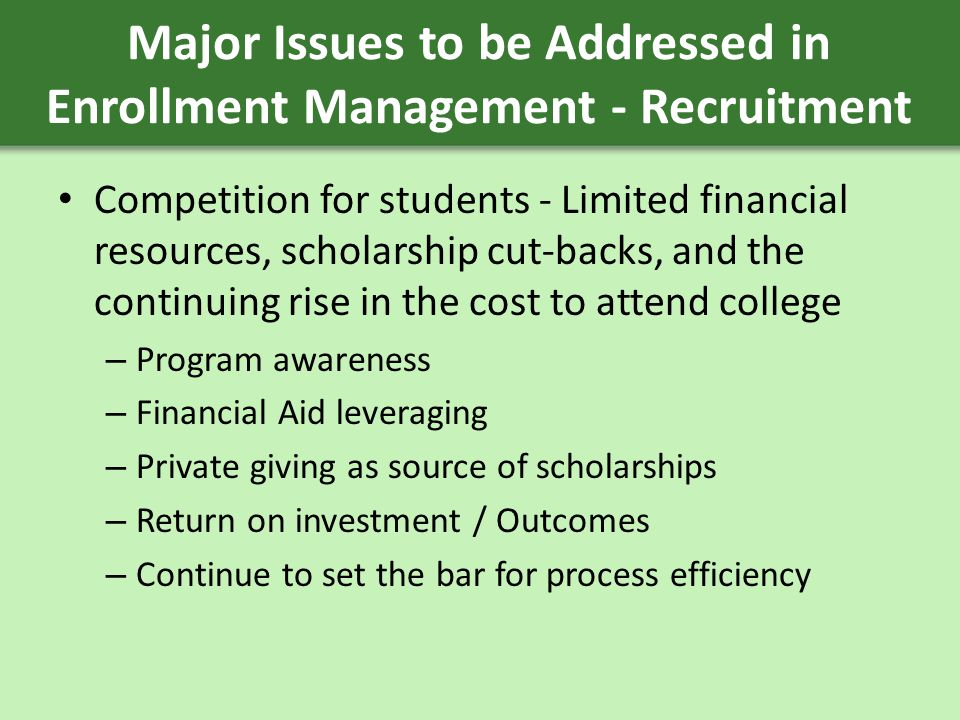 Major Issues to be Addressed in Enrollment Management - Recruitment Competition for students - Limited financial resources, scholarship cut-backs, and the continuing rise in the cost to attend college – Program awareness – Financial Aid leveraging – Private giving as source of scholarships – Return on investment / Outcomes – Continue to set the bar for process efficiency