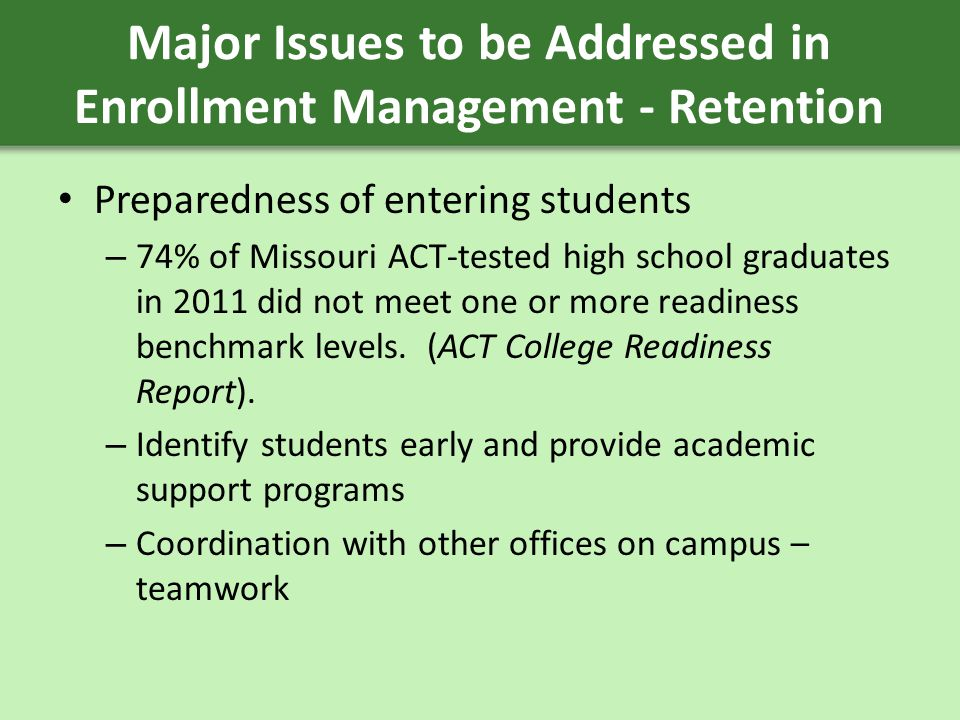 Major Issues to be Addressed in Enrollment Management - Retention Preparedness of entering students – 74% of Missouri ACT-tested high school graduates in 2011 did not meet one or more readiness benchmark levels.