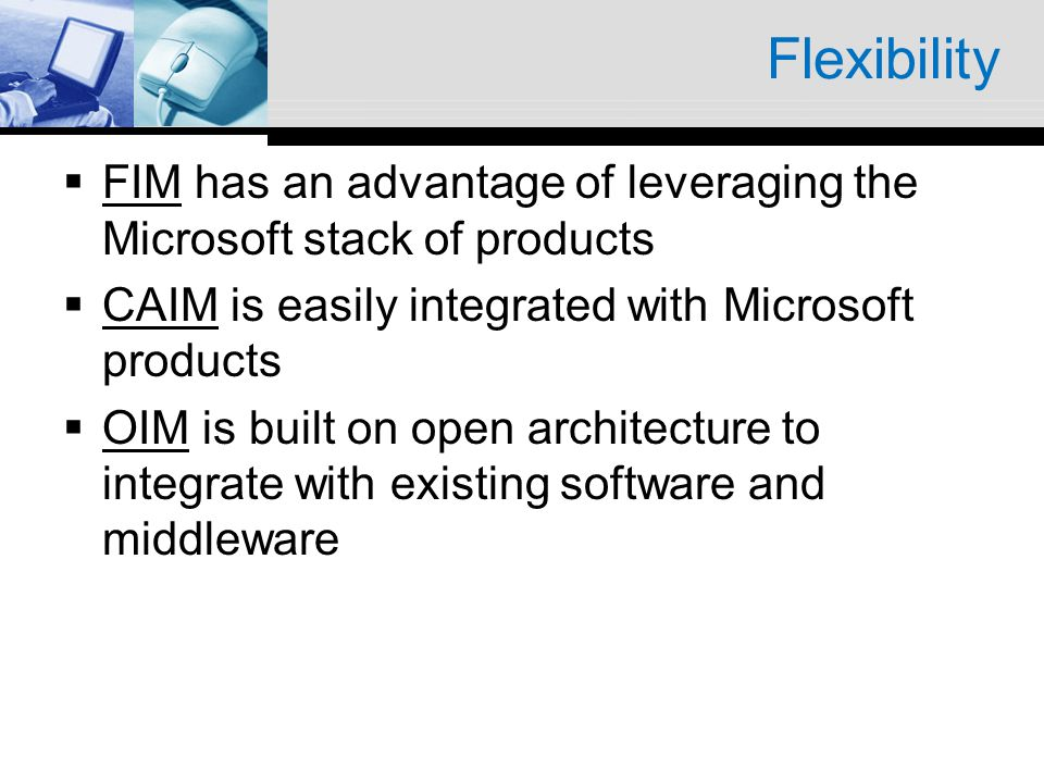 Flexibility FIM has an advantage of leveraging the Microsoft stack of products CAIM is easily integrated with Microsoft products OIM is built on open architecture to integrate with existing software and middleware
