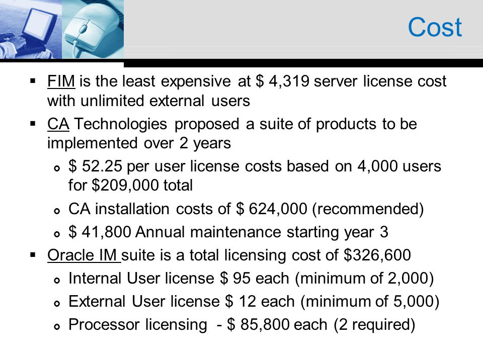 Cost FIM is the least expensive at $ 4,319 server license cost with unlimited external users CA Technologies proposed a suite of products to be implemented over 2 years $ 52.25 per user license costs based on 4,000 users for $209,000 total CA installation costs of $ 624,000 (recommended) $ 41,800 Annual maintenance starting year 3 Oracle IM suite is a total licensing cost of $326,600 Internal User license $ 95 each (minimum of 2,000) External User license $ 12 each (minimum of 5,000) Processor licensing - $ 85,800 each (2 required)