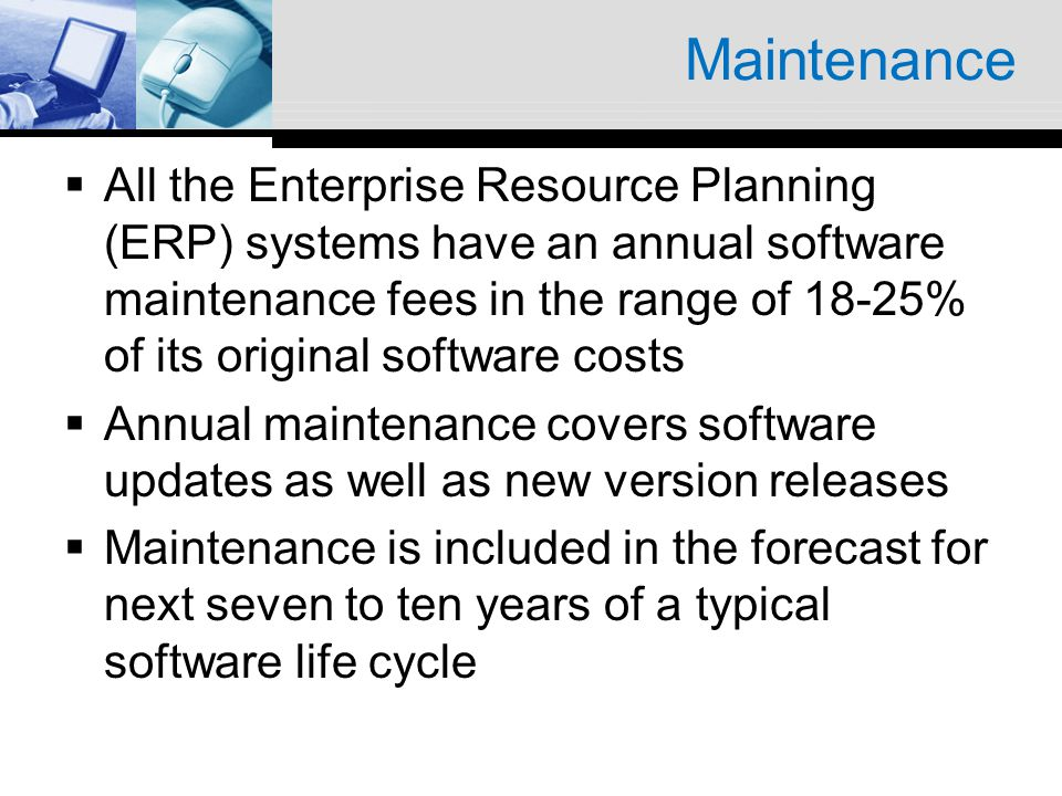 Maintenance All the Enterprise Resource Planning (ERP) systems have an annual software maintenance fees in the range of 18-25% of its original softwar