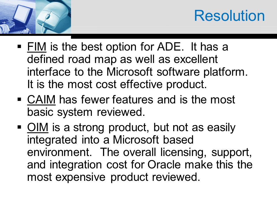 Resolution FIM is the best option for ADE. It has a defined road map as well as excellent interface to the Microsoft software platform. It is the most