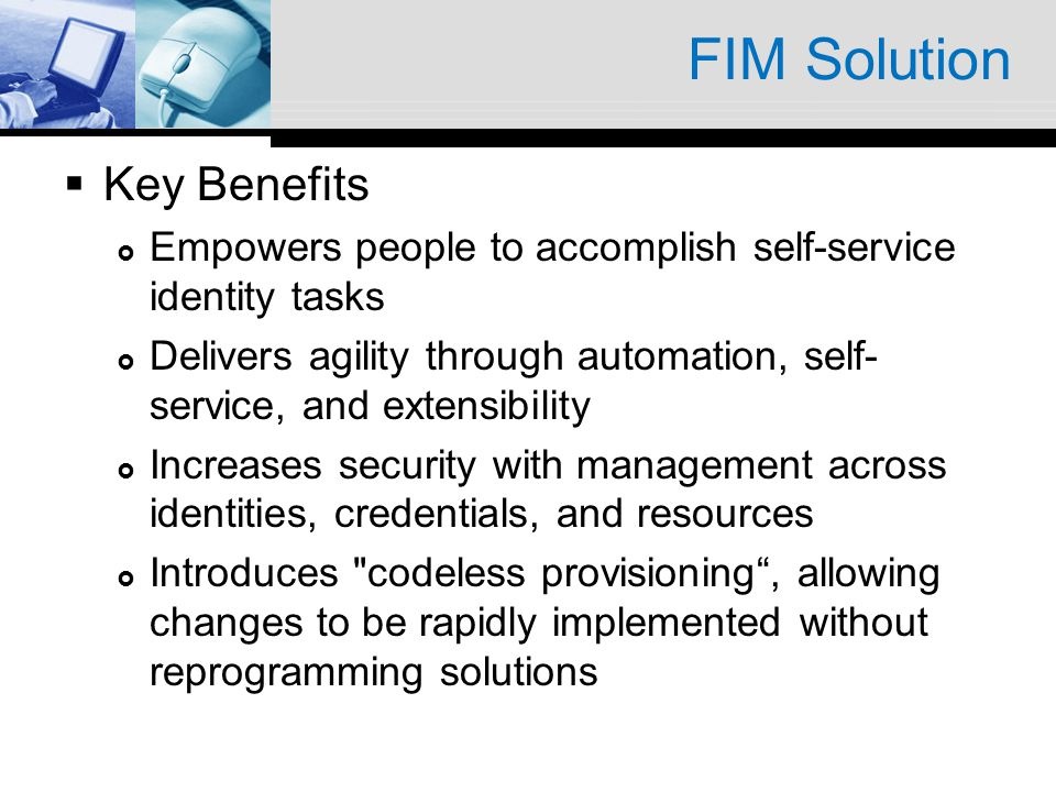 FIM Solution Key Benefits Empowers people to accomplish self-service identity tasks Delivers agility through automation, self- service, and extensibil