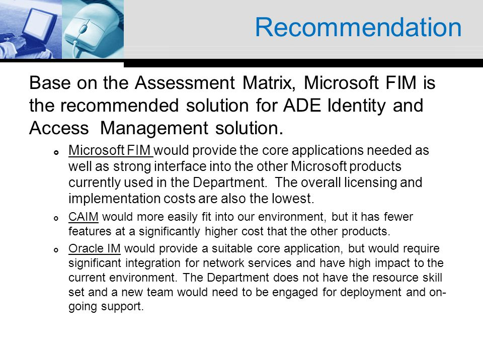 Recommendation Base on the Assessment Matrix, Microsoft FIM is the recommended solution for ADE Identity and Access Management solution. Microsoft FIM