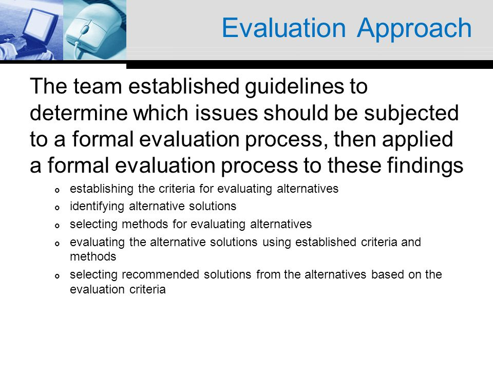 Evaluation Approach The team established guidelines to determine which issues should be subjected to a formal evaluation process, then applied a forma