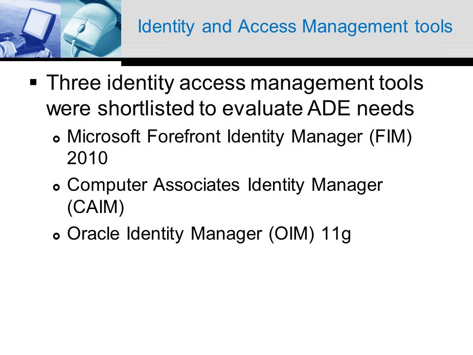 Identity and Access Management tools Three identity access management tools were shortlisted to evaluate ADE needs Microsoft Forefront Identity Manager (FIM) 2010 Computer Associates Identity Manager (CAIM) Oracle Identity Manager (OIM) 11g