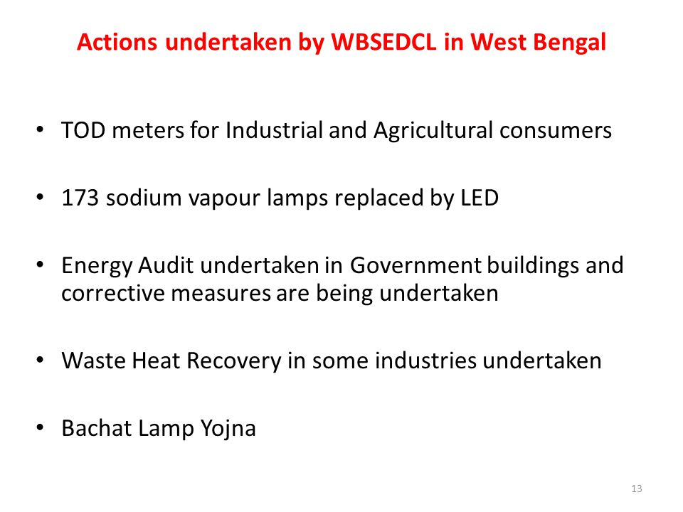 Actions undertaken by WBSEDCL in West Bengal TOD meters for Industrial and Agricultural consumers 173 sodium vapour lamps replaced by LED Energy Audit undertaken in Government buildings and corrective measures are being undertaken Waste Heat Recovery in some industries undertaken Bachat Lamp Yojna 13