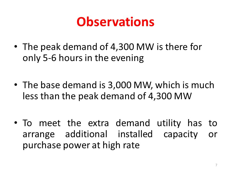Observations The peak demand of 4,300 MW is there for only 5-6 hours in the evening The base demand is 3,000 MW, which is much less than the peak demand of 4,300 MW To meet the extra demand utility has to arrange additional installed capacity or purchase power at high rate 7