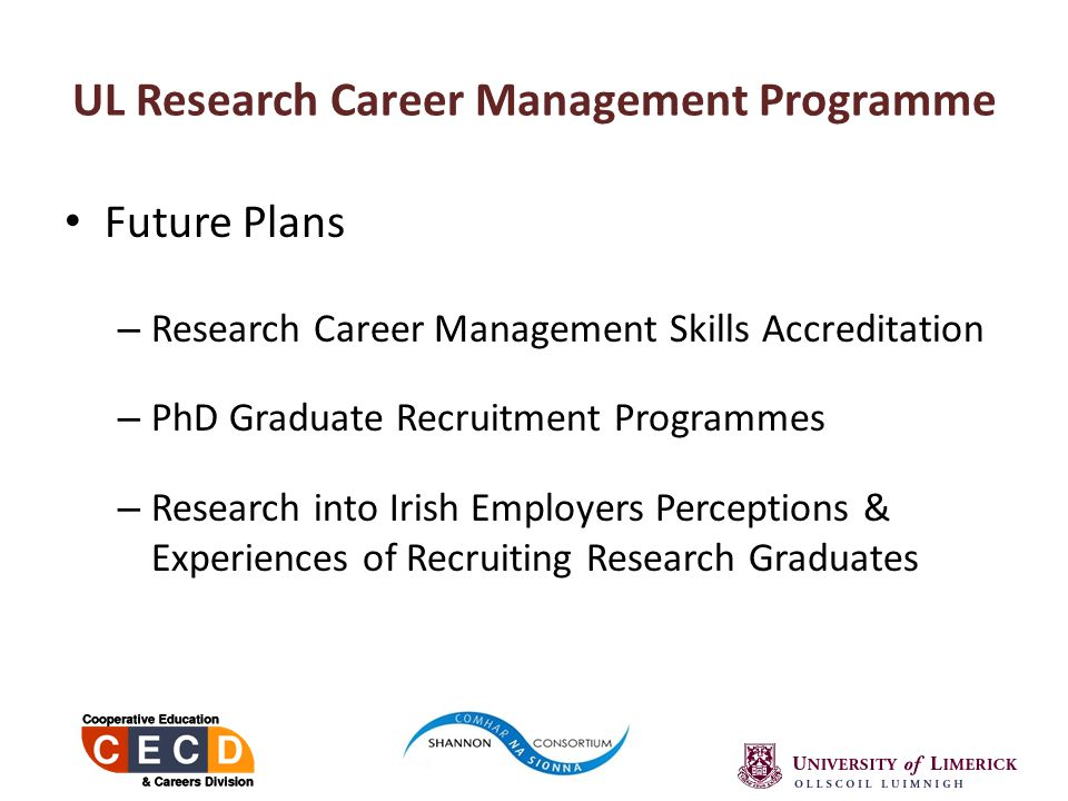 Future Plans – Research Career Management Skills Accreditation – PhD Graduate Recruitment Programmes – Research into Irish Employers Perceptions & Experiences of Recruiting Research Graduates UL Research Career Management Programme