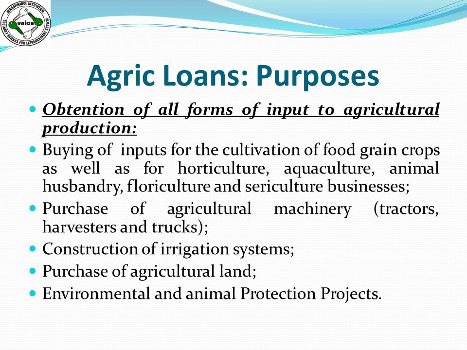 Agric Loans: Purposes Obtention of all forms of input to agricultural production: Buying of inputs for the cultivation of food grain crops as well as for horticulture, aquaculture, animal husbandry, floriculture and sericulture businesses; Purchase of agricultural machinery (tractors, harvesters and trucks); Construction of irrigation systems; Purchase of agricultural land; Environmental and animal Protection Projects.