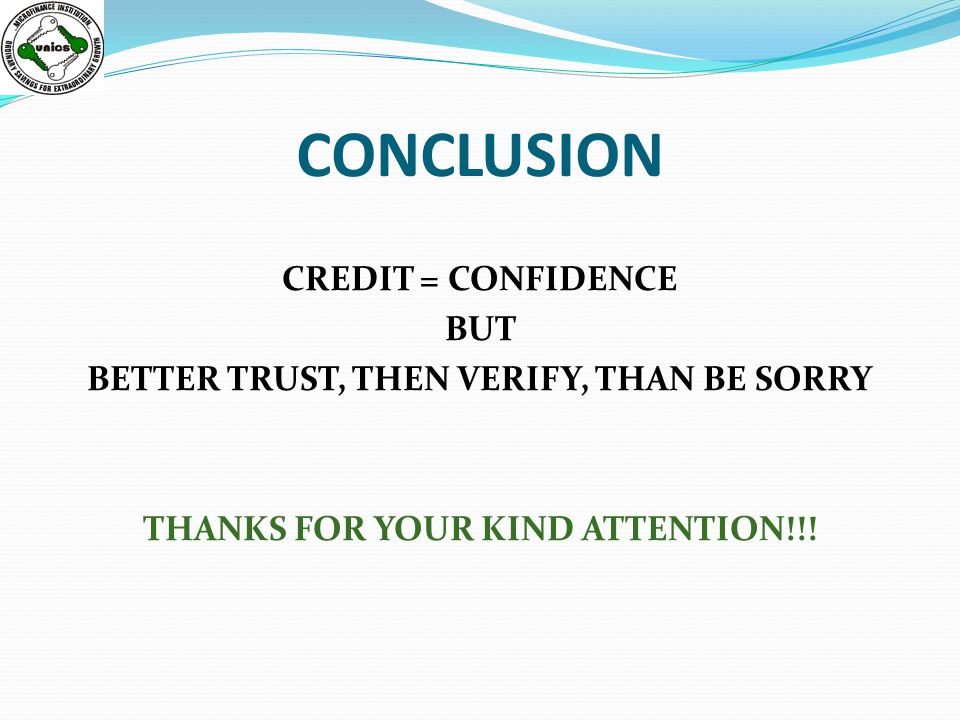 CONCLUSION CREDIT = CONFIDENCE BUT BETTER TRUST, THEN VERIFY, THAN BE SORRY THANKS FOR YOUR KIND ATTENTION!!!