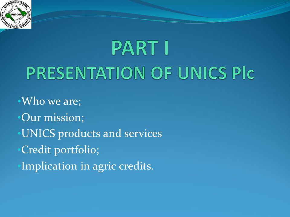 Who we are; Our mission; UNICS products and services Credit portfolio; Implication in agric credits.