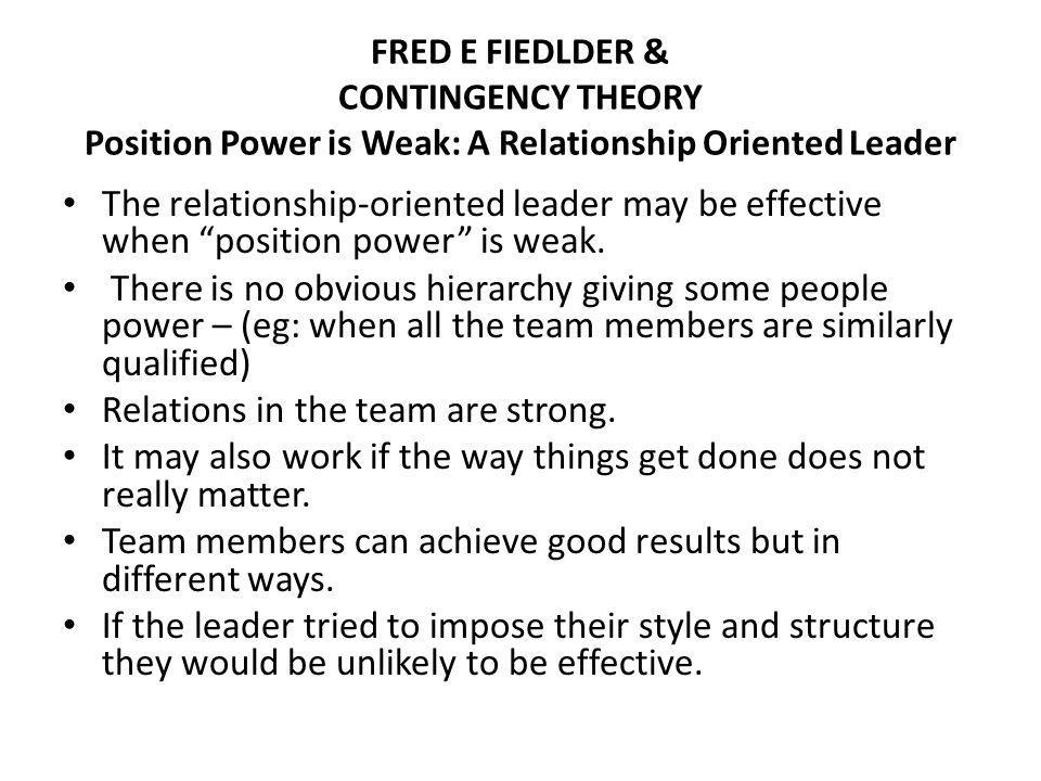 FRED E FIEDLDER & CONTINGENCY THEORY Position Power is Weak: A Relationship Oriented Leader The relationship-oriented leader may be effective when position power is weak.