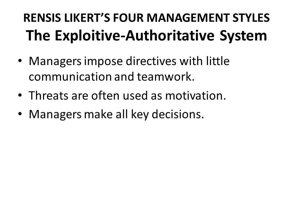 RENSIS LIKERTS FOUR MANAGEMENT STYLES The Exploitive-Authoritative System Managers impose directives with little communication and teamwork. Threats a