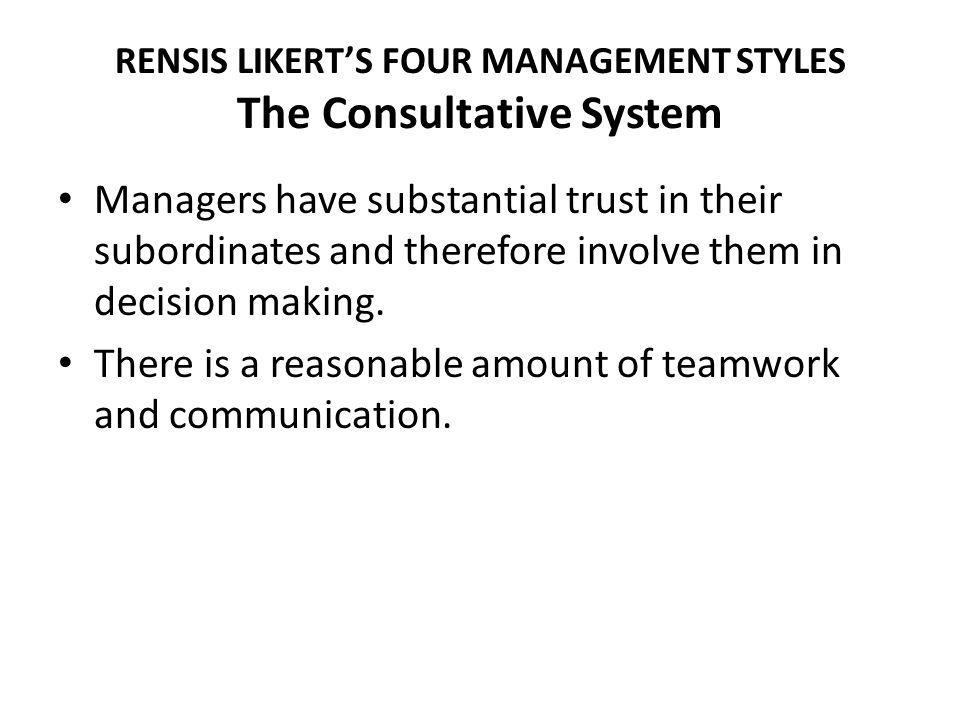 RENSIS LIKERTS FOUR MANAGEMENT STYLES The Consultative System Managers have substantial trust in their subordinates and therefore involve them in deci
