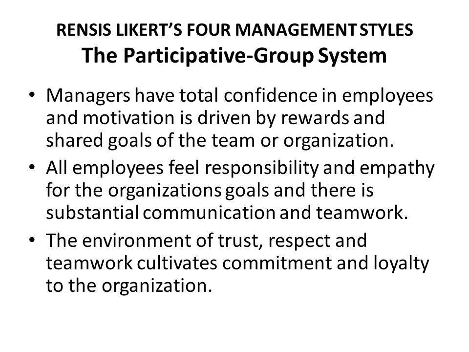 RENSIS LIKERTS FOUR MANAGEMENT STYLES The Participative-Group System Managers have total confidence in employees and motivation is driven by rewards and shared goals of the team or organization.