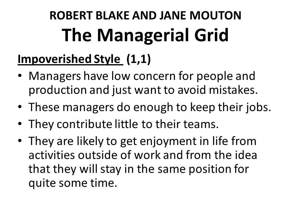 ROBERT BLAKE AND JANE MOUTON The Managerial Grid Impoverished Style (1,1) Managers have low concern for people and production and just want to avoid m