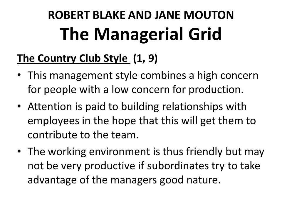 ROBERT BLAKE AND JANE MOUTON The Managerial Grid The Country Club Style (1, 9) This management style combines a high concern for people with a low concern for production.