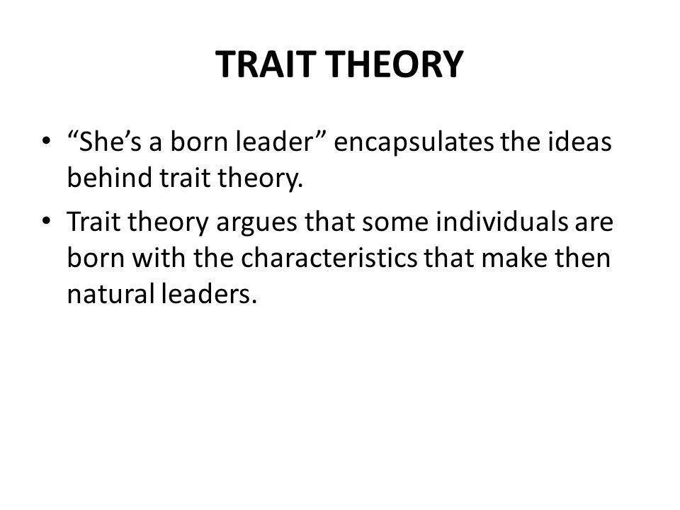 TRAIT THEORY Shes a born leader encapsulates the ideas behind trait theory.