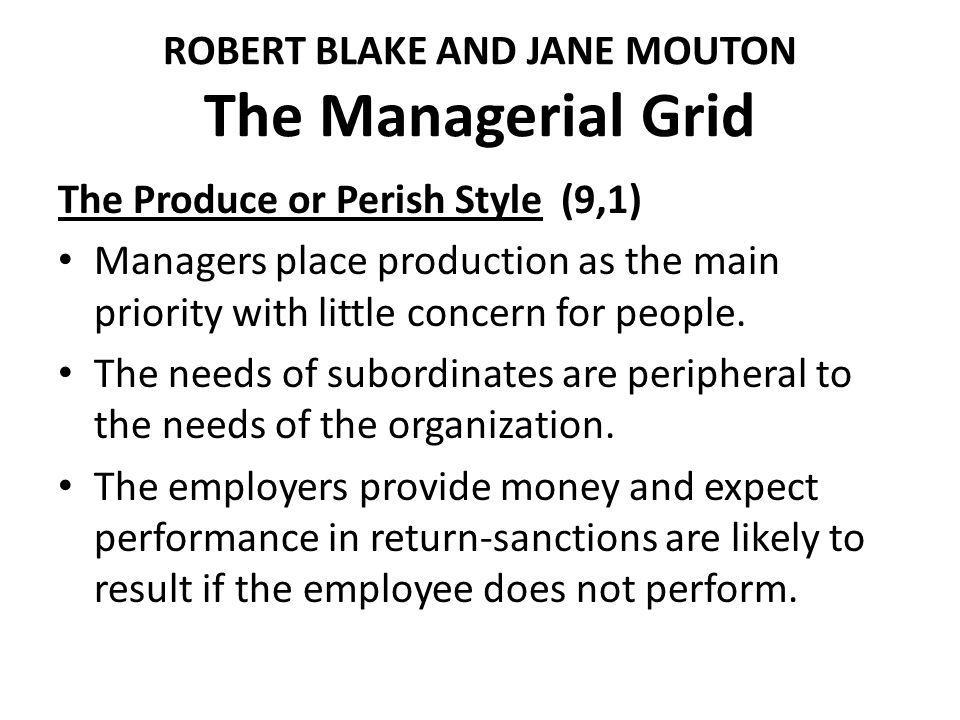 ROBERT BLAKE AND JANE MOUTON The Managerial Grid The Produce or Perish Style (9,1) Managers place production as the main priority with little concern for people.