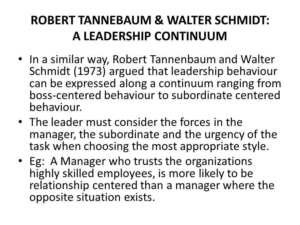 ROBERT TANNEBAUM & WALTER SCHMIDT: A LEADERSHIP CONTINUUM In a similar way, Robert Tannenbaum and Walter Schmidt (1973) argued that leadership behaviour can be expressed along a continuum ranging from boss-centered behaviour to subordinate centered behaviour.